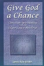Give God a Chance :  Christian Spirituality from the Edgar Cayce Readings - James Kyle Brown