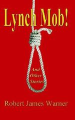 Lynch Mob! :  And Other Stories - Robert James Warner