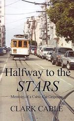 Halfway to the Stars :  Memoirs of a Cable Car Gripman - Clark Cable