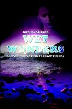 Wet Wonders :  And Other Tales of the Sea - Bob A. Ellison