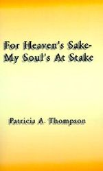 For Heaven's Sake-my Soul's at Stake - Patricia  A. Thompson