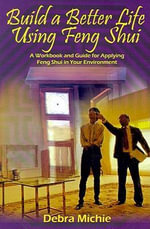 Build a Better Life Using Feng Shui : A Workbook and Guide for Applying Feng Shui in Your Environment - Debra Michie