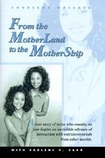 From the Motherland to the Mothership : A True Story of Twins Who Reunite, as One Begins an Incredible Odyssey of Interaction with Extraterrestrials fr - Shurlene B. Wallace