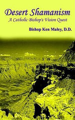 Desert Shamanism : A Catholic Bishop's Vision Quest - D. D. Bishop Ken Maley
