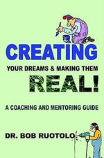 Creating Your Dreams & Making Them Real! : A Coaching and Mentoring Guide - Robert Ruotolo