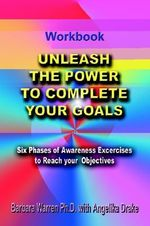 Unleash the Power to Complete Your Goals :  Six Phases of Awareness Exercises to Reach Your Objectives - Barbara Warren Ph.D.