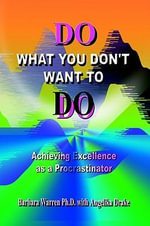 Do What You Don't Want to Do : Achieving Excellence as a Procrastinator - Barbara Warren