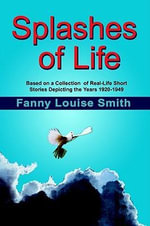 Splashes of Life : Based on a Collection  of Real-Life Short Stories Depicting the Years 1920-1949 - By Fanny Louise Smith