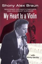 My Heart Is a Violin : REOWNED VIOLINIST/COMPOSER AND HOLOCAUST SURVIVOR - Shony Alex Braun