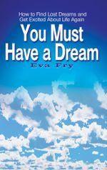 You Must Have a Dream : How to Find Lost Dreams and Get Excited About Life Again - Eva Fry