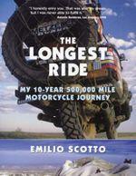 The Longest Ride : My Ten Year, 500,000 Mile Motorcycle Journey - Emilio Scotto