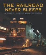 A Day in the Life of Modern Railroads : The Railroad Never Sleeps - Brian Solomon