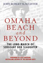 Omaha Beach and Beyond : The Long March of Sergeant Bob Slaughter - Robert John Slaughter