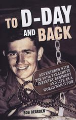 To D-day and Back : Adventures with the 507th Parachute Infantry Regiment and Life as a World War II POW: A Memoir - Bob Bearden