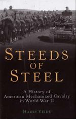 Steeds of Steel : A History of American Mechanized Cavalry in World War II - Harry Yeide