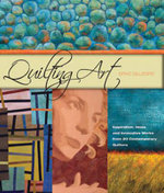 Quilting Art : Inspiration, Ideas and Innovative Words from 20 Contemporary Quilters - Spike Gillespie