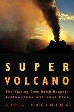 Super Volcano : The Ticking Time Bomb Beneath Yellowstone National Park - Greg Breining