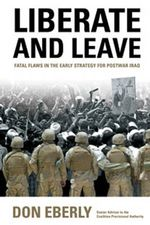 Liberate and Leave : Fatal Flaws in the Early Strategy for Postwar Iraq - Don E. Eberly