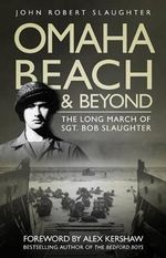 Omaha Beach and Beyond : The Long March of Seargeant Bob Slaughter - Robert John Slaughter