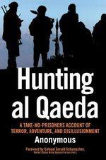 Hunting Al-Qaeda : A Take-No Prisoners Account of Terror, Adventure and Disillusionment - Anonymous