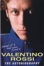 What If I Had Never Tried It : Valentino Rossi: The Autobiography - Valentino Rossi
