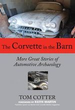 The Corvette in the Barn : More Great Stories of Automotive Archaeology - Tom Cotter