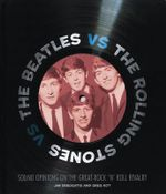 The Beatles VS The Rolling Stones : Sound Opinions on the Great Rock 'n' Roll Rivalry - Greg Kot