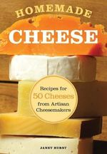 Homemade Cheese : Recipes for 50 Cheeses from Artisan Cheesemakers - Janet Hurst