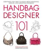 Handbag Designer 101 : Everything You Need to Know About Designing, Making, and Marketing Handbags - Emily Blumenthal
