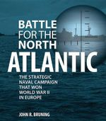Battle for the North Atlantic : The Strategic Naval Campaign That Won World War II in Europe - John Bruning