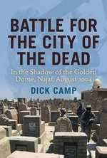 Battle for the City of the Dead : In the Shadow of the Golden Dome, Najaf, August 2004 - Dick Camp