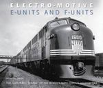 Electro-motive E-units and F-units : The Illustrated History of the World's Most Famous Locomotives - Brian Solomon