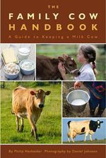 The Family Cow Handbook : A Guide to Keeping a Milk Cow - Philip Hasheider