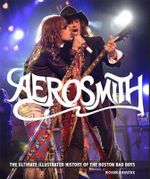 Aerosmith : The Unofficial Illustrated History of Boston's Bad Boys - Richard Bienstock