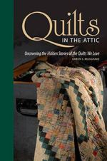 Quilts in the Attic : Uncovering the Hidden Stories of the Quilts We Love - Karen Musgrave