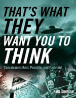 That's What They Want You to Think : Conspiracies Real, Possible, and Paranoid - Paul Simpson