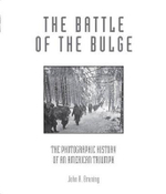The Battle of the Bulge : The Photographic History of an American Triumph - John R. Bruning