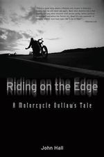 Riding on the Edge : A Motorcycle Outlaw's Tale - John Hall