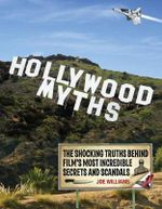 Hollywood Myths : The Shocking Truths Behind Film's Most Incredible Secrets and Scandals - Joe Williams