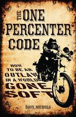 The One Percenter Code : How to be an Outlaw in a World Gone Soft - Dave Nichols