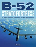 B-52 Stratofortress : The Complete History of the World's Longest Serving and Best Known Bomber - Bill Yenne