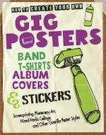 How to Create Your Own Gig Posters, Band T-shirts, Album Covers, & Stickers : Screenprinting, Photocopy Art, Mixed-Media Collage, and Other Guerilla Poster Styles - Ruthann Godollei