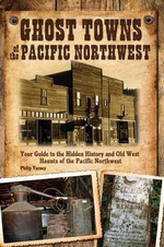 Ghost Towns of the Pacific Northwest : Your Guide to the Hidden History and Old West Haunts of the Pacific Northwest - Philip Varney
