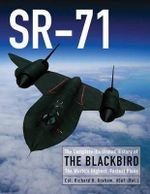 SR-71 : The Complete Illustrated History of the Blackbird, the World's Highest, Fastest Plane - Richard H. Graham