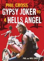 Phil Cross: Gypsy Joker to a Hells Angel : From a Joker to an Angel - Phil Cross