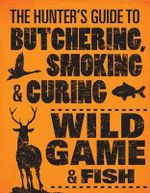 The Hunter's Guide to Butchering, Smoking, and Curing Wild Game and Fish - Philip Hasheider
