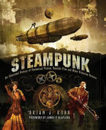 Steampunk : An Illustrated History of Fantastical Fiction, Fanciful Film and Other Victorian Visions - Brian J Robb