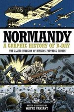 Normandy : A Graphic History of D-day, the Allied Invasion of Hitler's Fortress Europe - Wayne Vansant