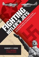 Fighting Hitler's Jets : The Extraordinary Story of the American Airmen Who Beat the Luftwaffe and Defeated Nazi Germany - Robert F. Dorr