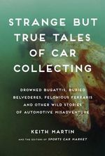 Strange But True Tales of Car Collecting : Drowned Bugattis, Buried Belvederes, Felonious Ferraris and Other Wild Stories of Automotive Misadventure - Keith Martin